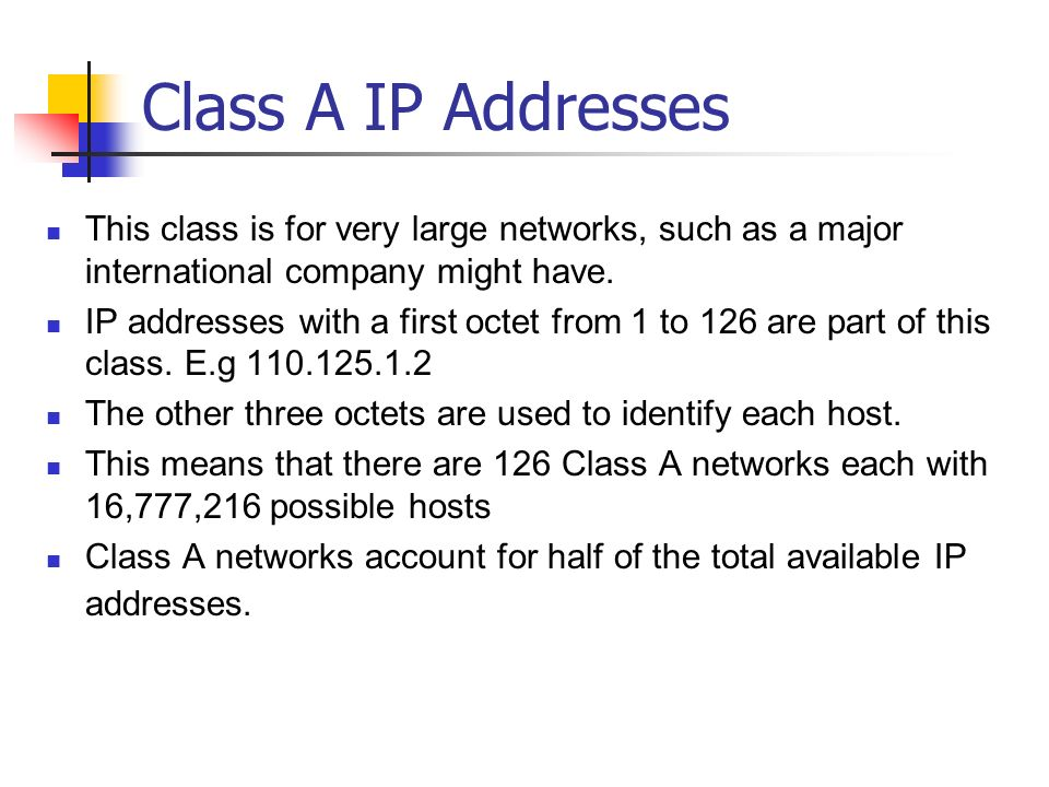 Class A IP Addresses This class is for very large networks, such as a major international company might have. IP addresses with a first octet from 1 t