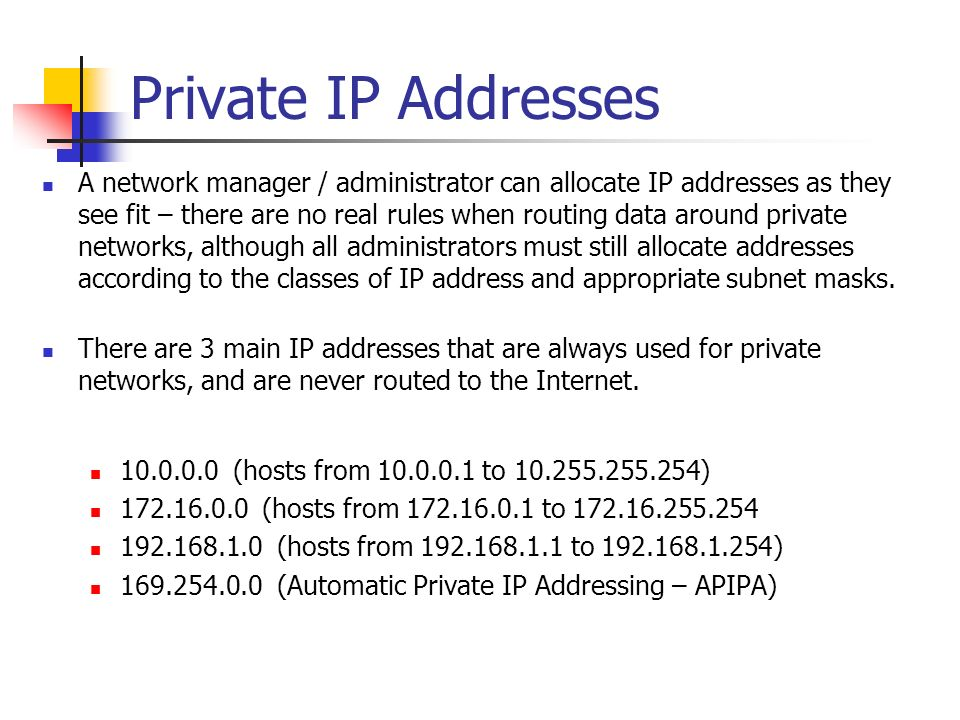 Private IP Addresses A network manager / administrator can allocate IP addresses as they see fit – there are no real rules when routing data around pr