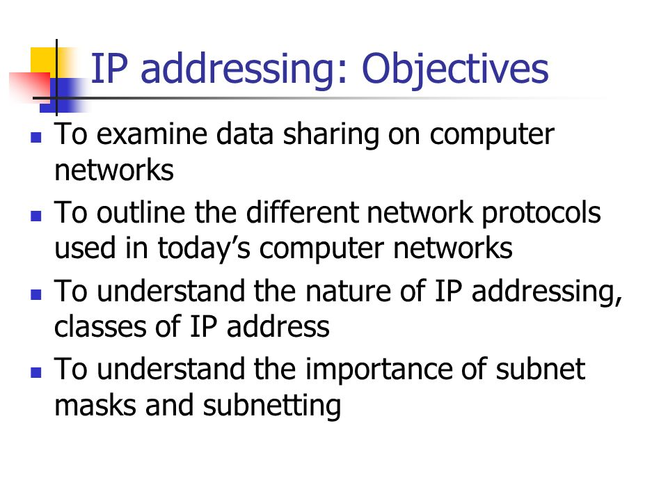 IP addressing: Objectives To examine data sharing on computer networks To outline the different network protocols used in todays computer networks To