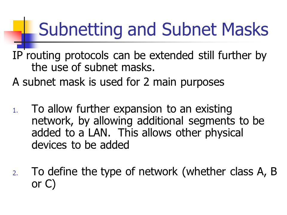 Subnetting and Subnet Masks IP routing protocols can be extended still further by the use of subnet masks. A subnet mask is used for 2 main purposes 1