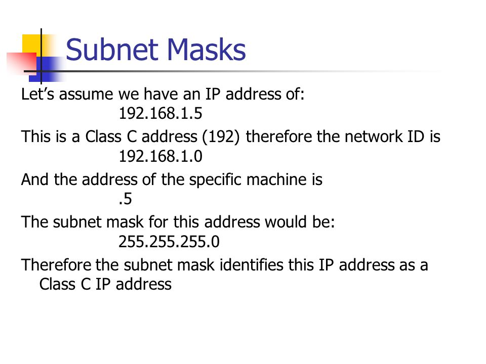Subnet Masks Lets assume we have an IP address of: 192.168.1.5 This is a Class C address (192) therefore the network ID is 192.168.1.0 And the address