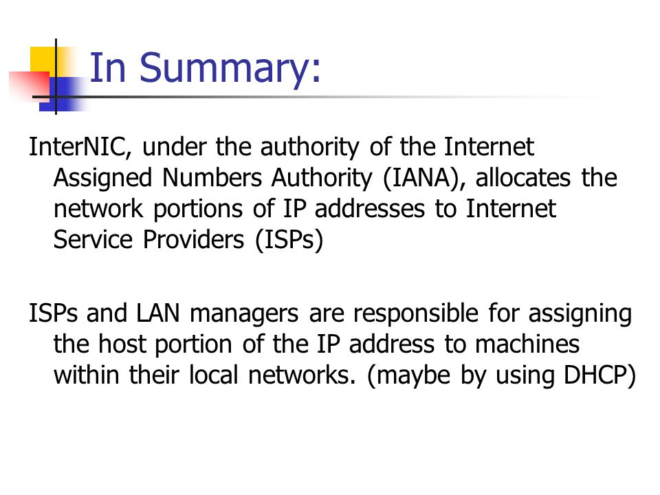 In Summary: InterNIC, under the authority of the Internet Assigned Numbers Authority (IANA), allocates the network portions of IP addresses to Internet Service Providers (ISPs) ISPs and LAN managers are responsible for assigning the host portion of the IP address to machines within their local networks.