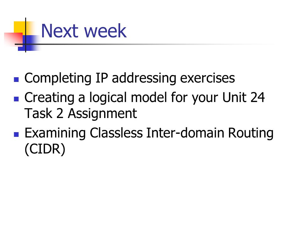Next week Completing IP addressing exercises Creating a logical model for your Unit 24 Task 2 Assignment Examining Classless Inter-domain Routing (CID