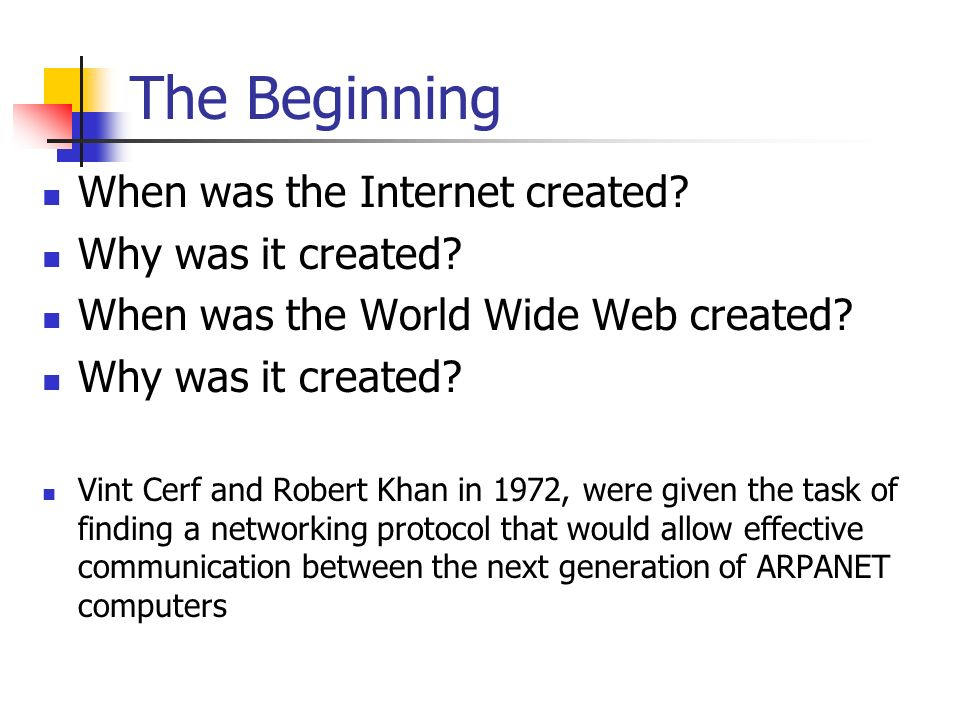 The Beginning When was the Internet created? Why was it created? When was the World Wide Web created? Why was it created? Vint Cerf and Robert Khan in
