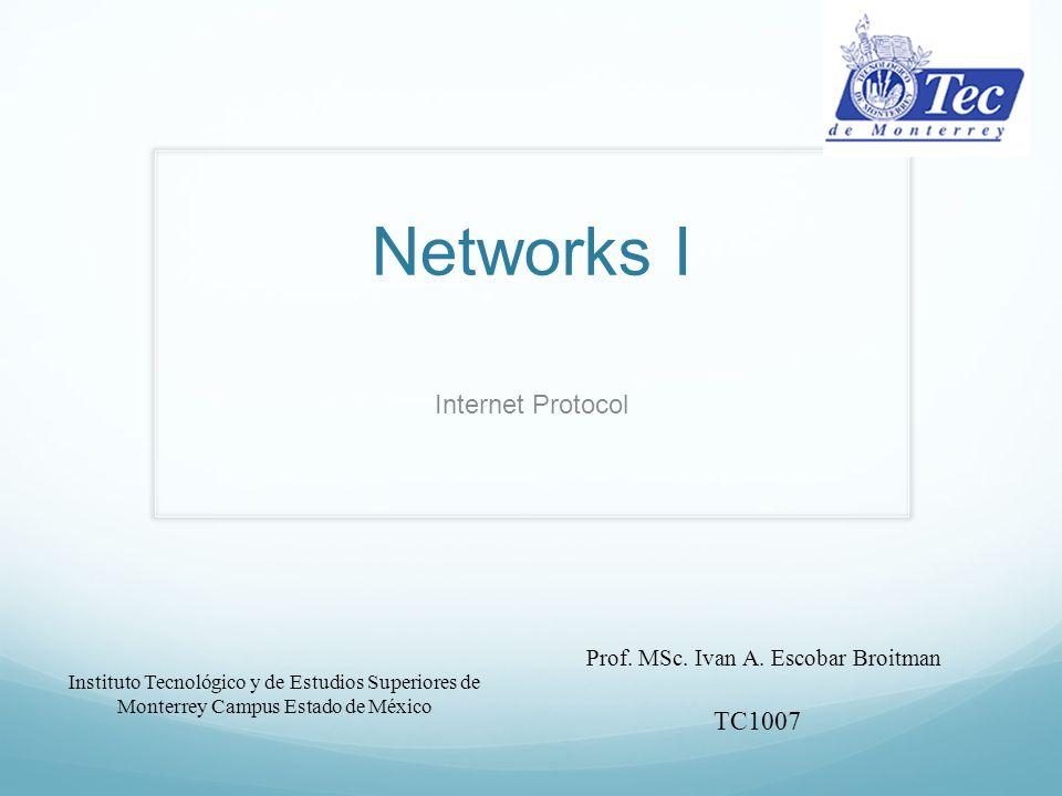 Networks I Internet Protocol Instituto Tecnológico y de Estudios Superiores de Monterrey Campus Estado de México Prof.