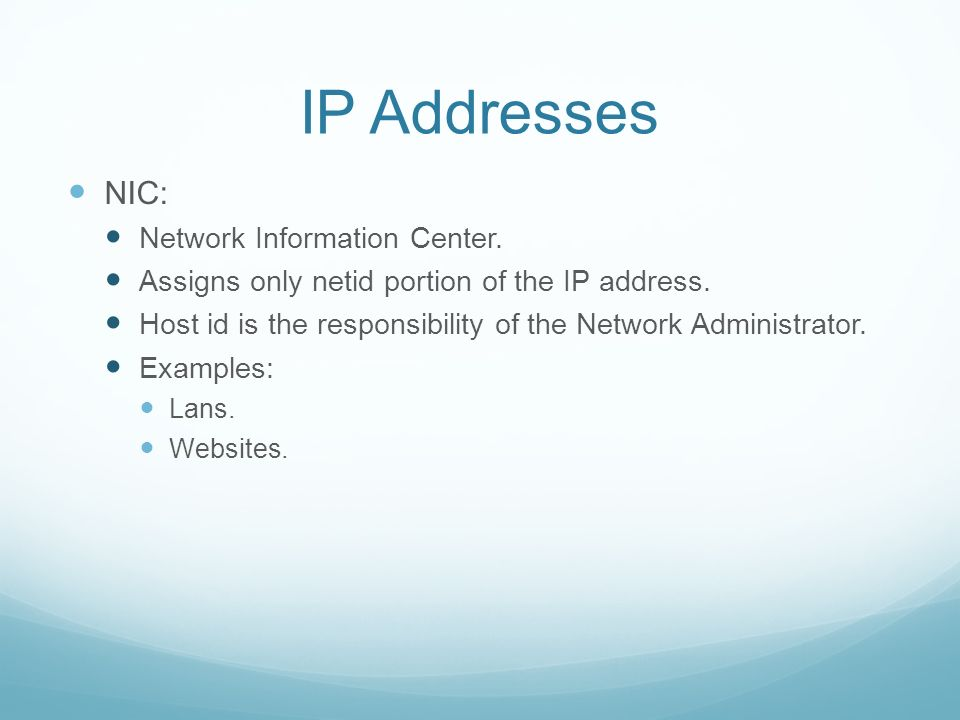 IP Addresses NIC: Network Information Center. Assigns only netid portion of the IP address.