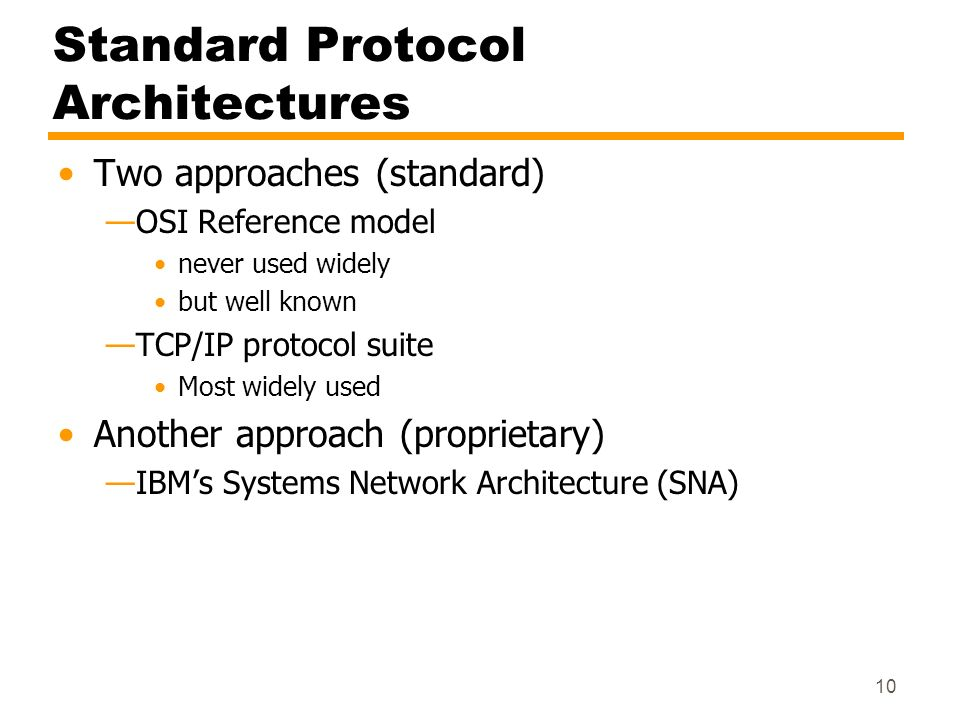 10 Standard Protocol Architectures Two approaches (standard) OSI Reference model never used widely but well known TCP/IP protocol suite Most widely us