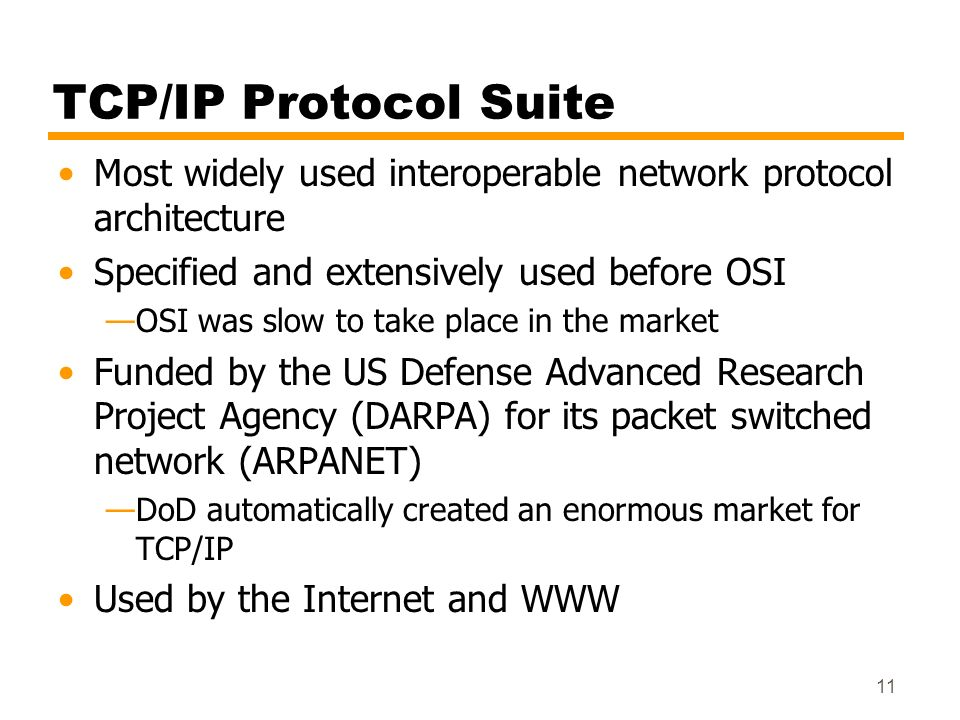 11 TCP/IP Protocol Suite Most widely used interoperable network protocol architecture Specified and extensively used before OSI OSI was slow to take p