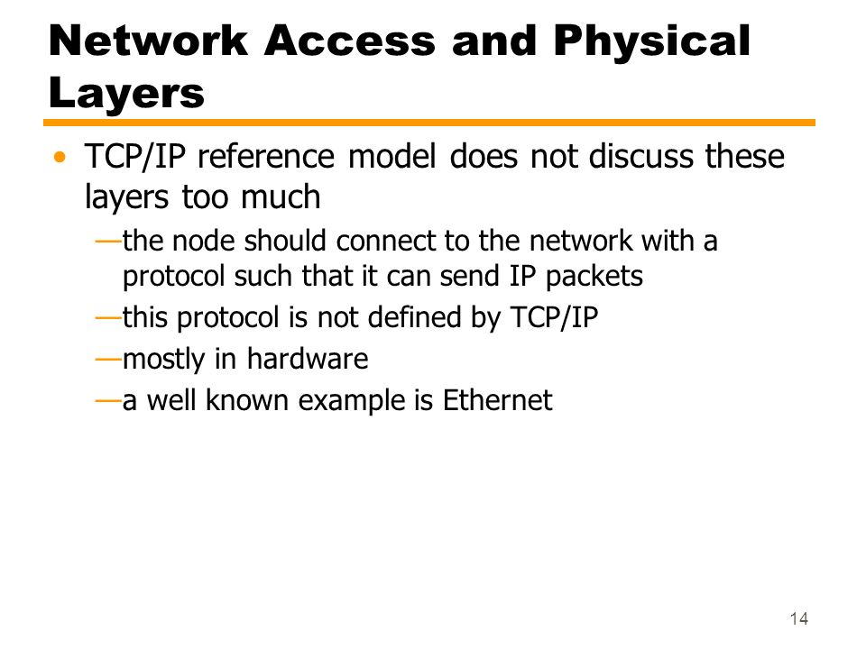14 Network Access and Physical Layers TCP/IP reference model does not discuss these layers too much the node should connect to the network with a prot