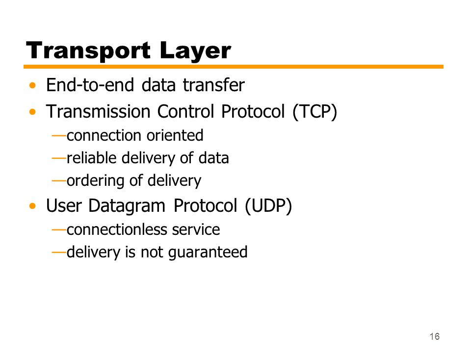 16 Transport Layer End-to-end data transfer Transmission Control Protocol (TCP) connection oriented reliable delivery of data ordering of delivery Use