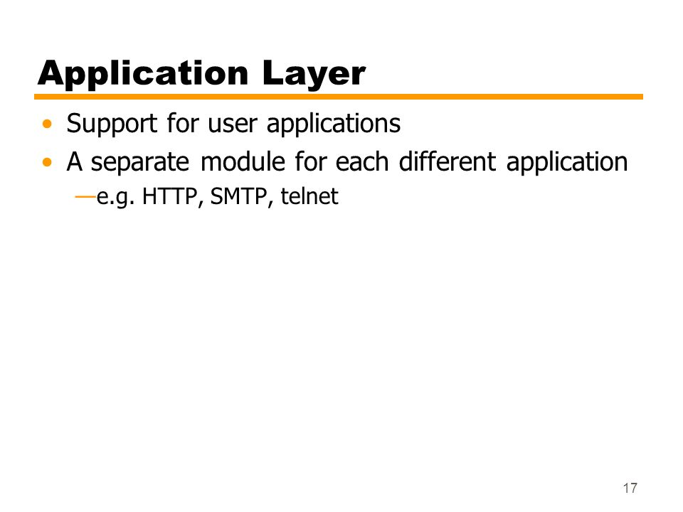 17 Application Layer Support for user applications A separate module for each different application e.g. HTTP, SMTP, telnet