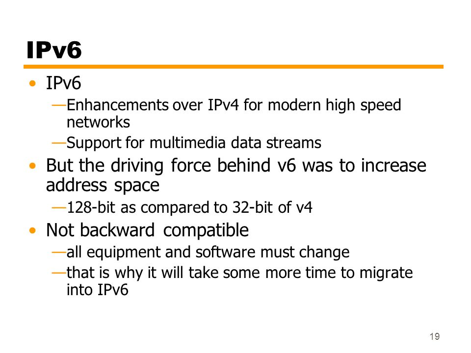 19 IPv6 Enhancements over IPv4 for modern high speed networks Support for multimedia data streams But the driving force behind v6 was to increase addr
