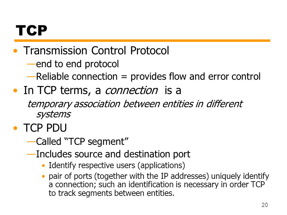 20 TCP Transmission Control Protocol end to end protocol Reliable connection = provides flow and error control In TCP terms, a connection is a tempora