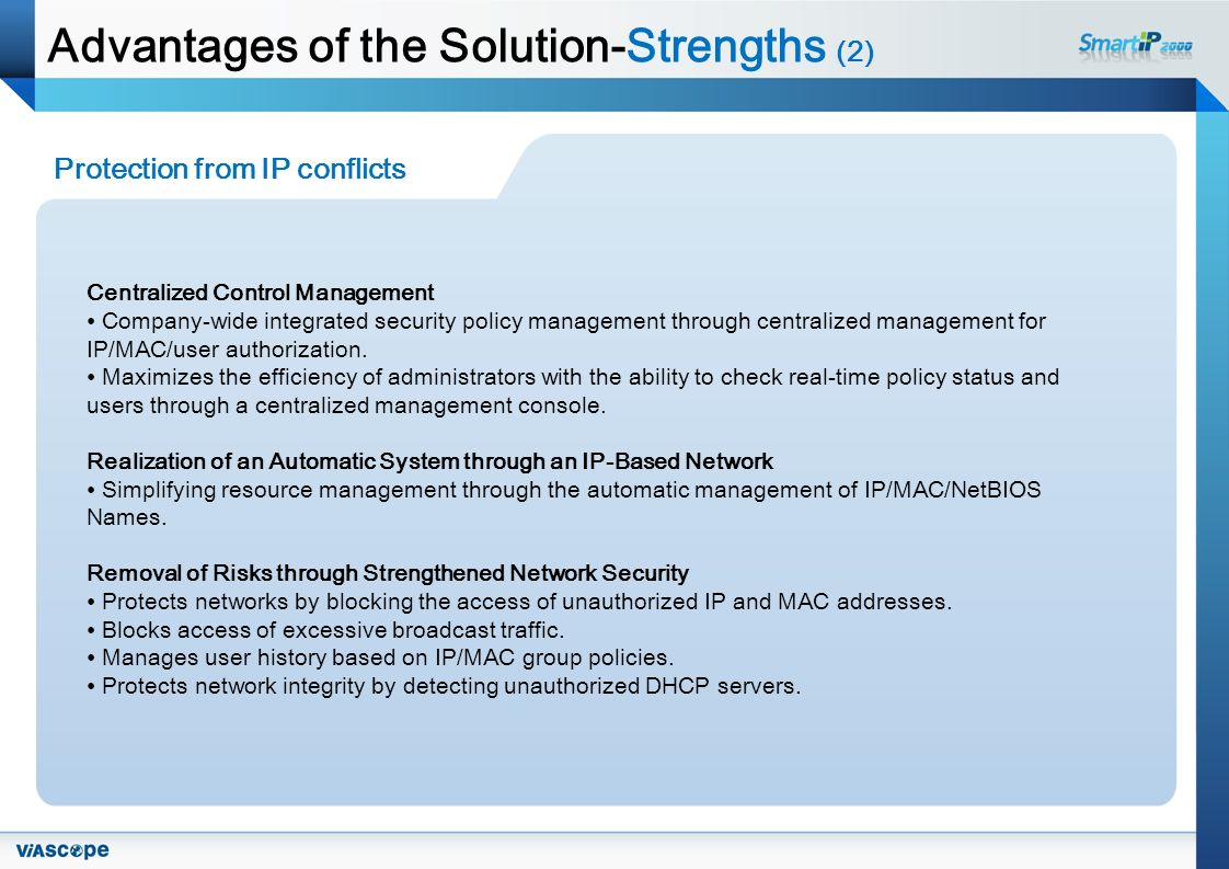 Advantages of the Solution-Strengths (2) Protection from IP conflicts Centralized Control Management Company-wide integrated security policy management through centralized management for IP/MAC/user authorization.