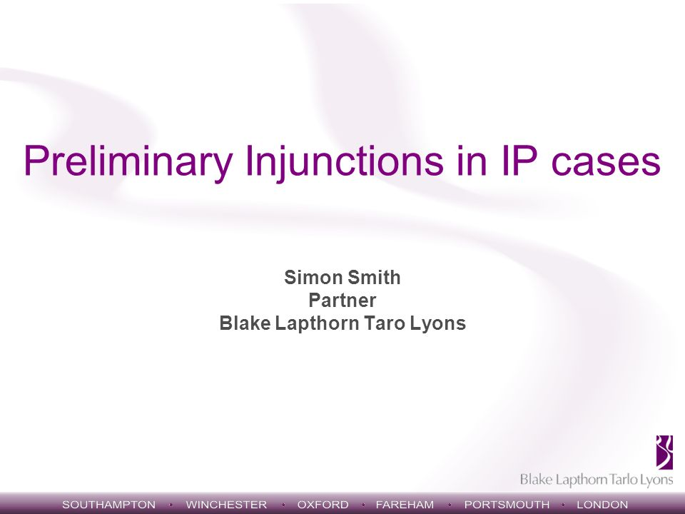 Preliminary Injunctions in IP cases Simon Smith Partner Blake Lapthorn Taro Lyons