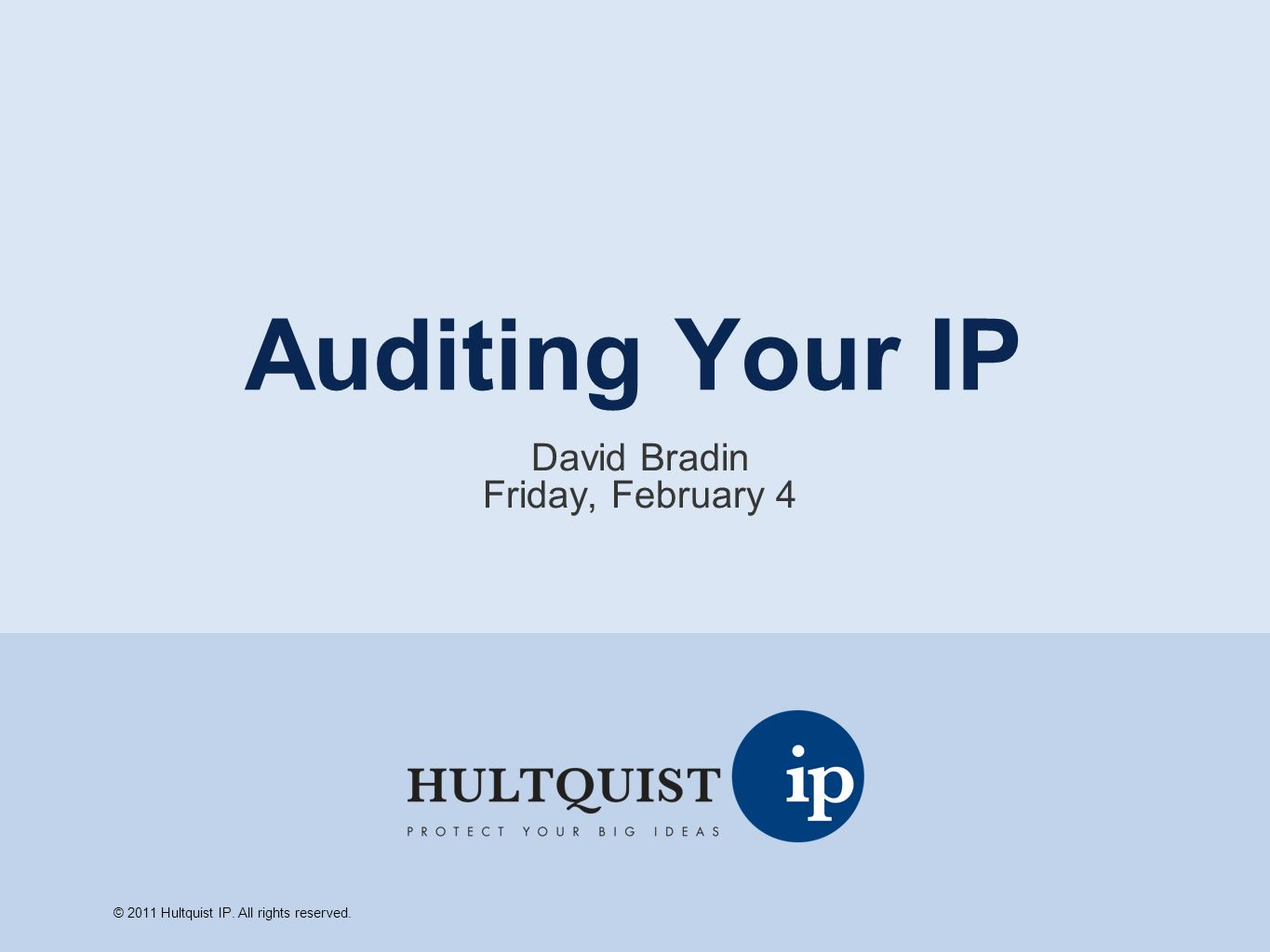 Auditing Your IP David Bradin Friday, February 4 © 2011 Hultquist IP. All rights reserved.