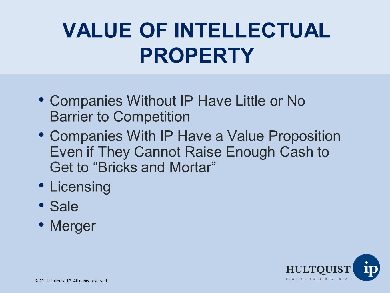 VALUE OF INTELLECTUAL PROPERTY Companies Without IP Have Little or No Barrier to Competition Companies With IP Have a Value Proposition Even if They Cannot Raise Enough Cash to Get to Bricks and Mortar Licensing Sale Merger © 2011 Hultquist IP.