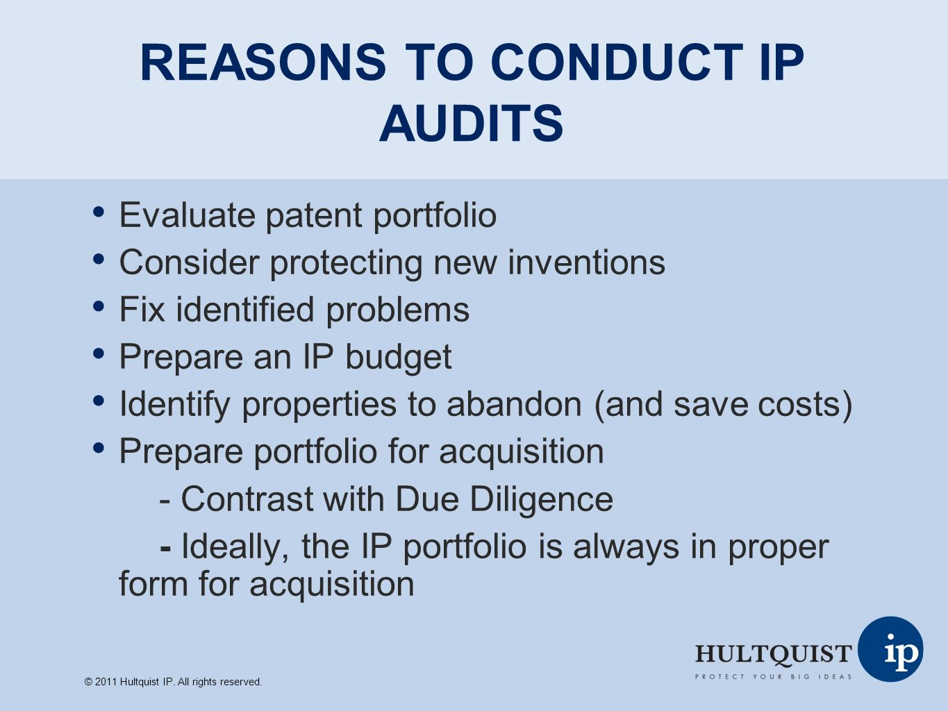 REASONS TO CONDUCT IP AUDITS Evaluate patent portfolio Consider protecting new inventions Fix identified problems Prepare an IP budget Identify properties to abandon (and save costs) Prepare portfolio for acquisition - Contrast with Due Diligence - Ideally, the IP portfolio is always in proper form for acquisition © 2011 Hultquist IP.