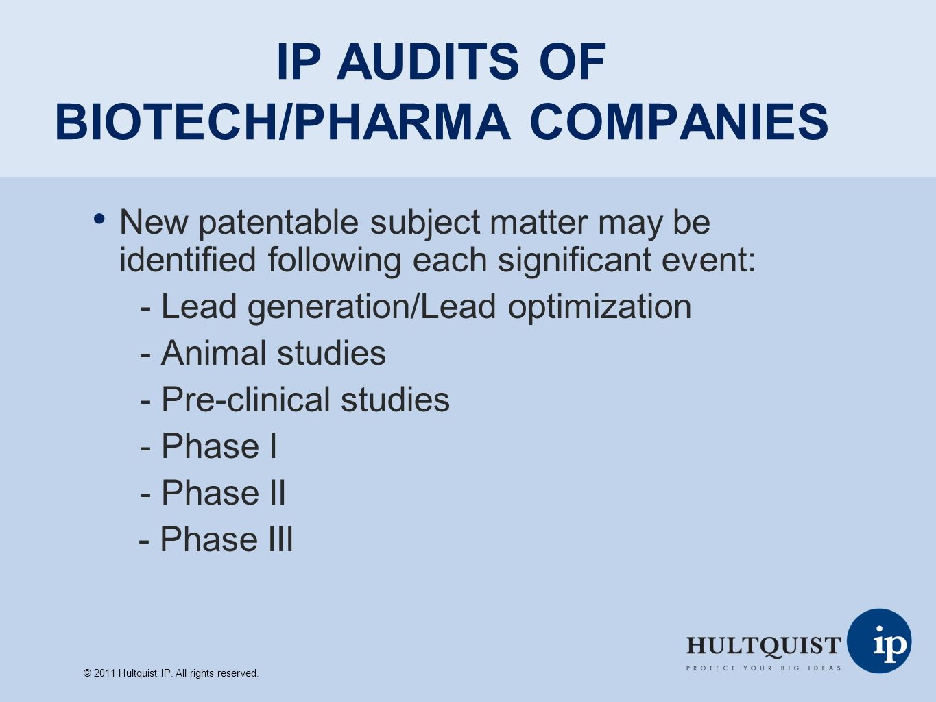 CONCLUSIONS Conduct periodic IP audits to ensure that your IP is in proper condition Involve key decision makers and outside patent counsel Use the IP audit as a budgeting tool Be ready for any business opportunity by making sure the IP is bulletproof © 2011 Hultquist IP.