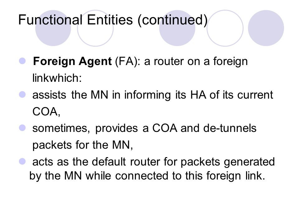 Functional Entities (continued) Foreign Agent (FA): a router on a foreign linkwhich: assists the MN in informing its HA of its current COA, sometimes, provides a COA and de-tunnels packets for the MN, acts as the default router for packets generated by the MN while connected to this foreign link.