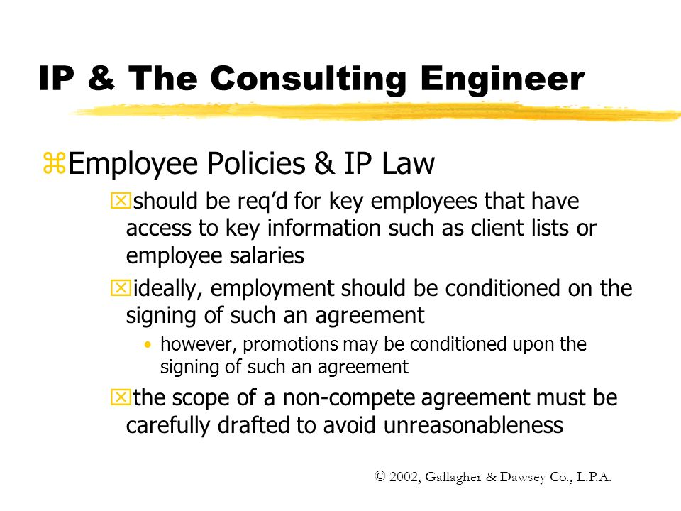 IP & The Consulting Engineer zEmployee Policies & IP Law xshould be reqd for key employees that have access to key information such as client lists or employee salaries xideally, employment should be conditioned on the signing of such an agreement however, promotions may be conditioned upon the signing of such an agreement xthe scope of a non-compete agreement must be carefully drafted to avoid unreasonableness © 2002, Gallagher & Dawsey Co., L.P.A.