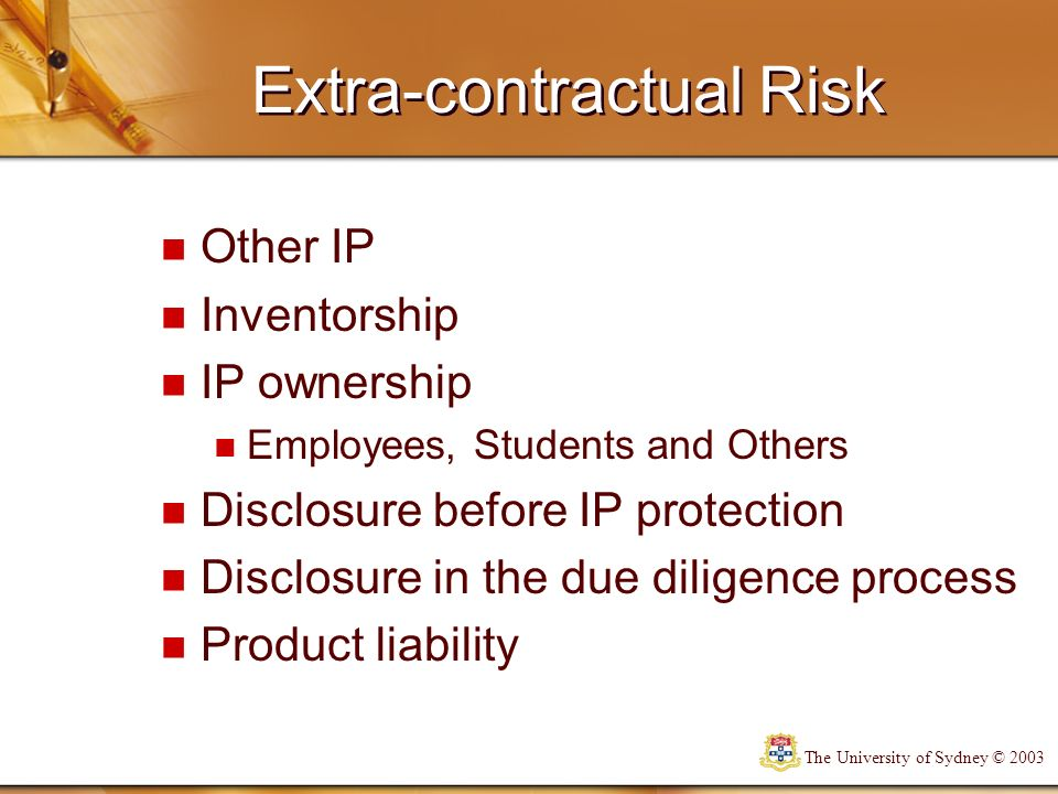 The University of Sydney © 2003 Risk management The Intellectual Property Policy The Invention Disclosure process Reviewing the prior art Monitoring publications Standardisation of contracts Best reasonable endeavours