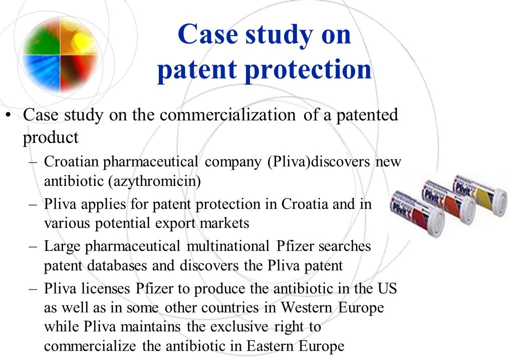 Case study on patent protection Case study on the commercialization of a patented product –Croatian pharmaceutical company (Pliva)discovers new antibiotic (azythromicin) –Pliva applies for patent protection in Croatia and in various potential export markets –Large pharmaceutical multinational Pfizer searches patent databases and discovers the Pliva patent –Pliva licenses Pfizer to produce the antibiotic in the US as well as in some other countries in Western Europe while Pliva maintains the exclusive right to commercialize the antibiotic in Eastern Europe