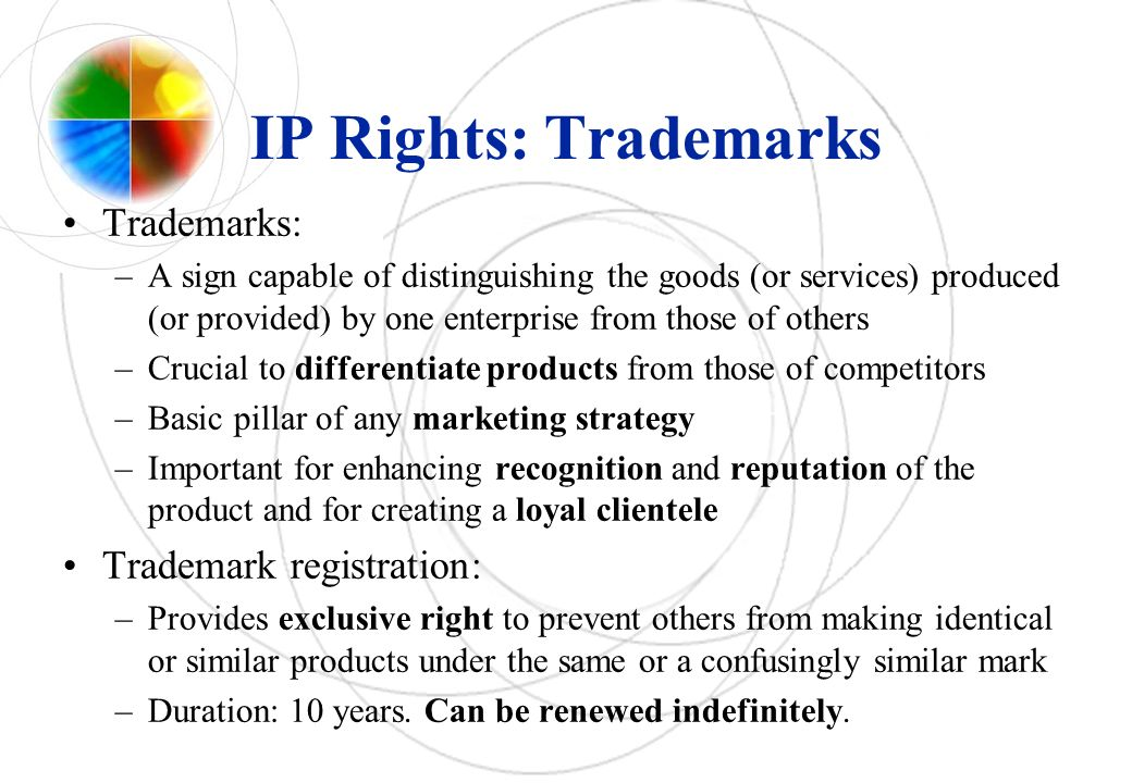 IP Rights: Trademarks Trademarks: –A sign capable of distinguishing the goods (or services) produced (or provided) by one enterprise from those of others –Crucial to differentiate products from those of competitors –Basic pillar of any marketing strategy –Important for enhancing recognition and reputation of the product and for creating a loyal clientele Trademark registration: –Provides exclusive right to prevent others from making identical or similar products under the same or a confusingly similar mark –Duration: 10 years.