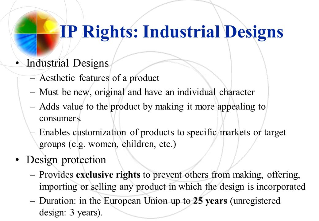 IP Rights: Industrial Designs Industrial Designs –Aesthetic features of a product –Must be new, original and have an individual character –Adds value to the product by making it more appealing to consumers.