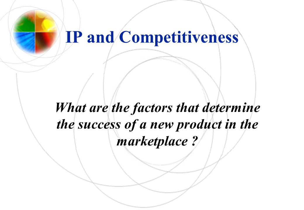 IP and Competitiveness What are the factors that determine the success of a new product in the marketplace ?