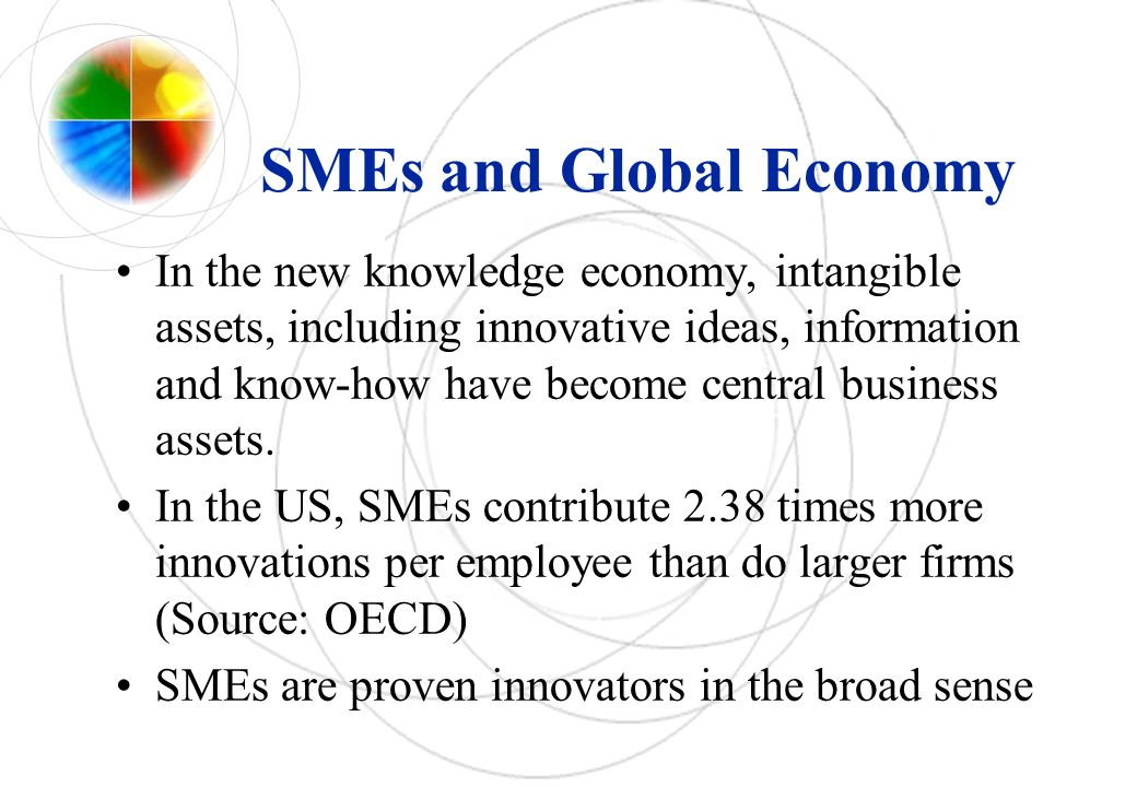 SMEs and Global Economy In the new knowledge economy, intangible assets, including innovative ideas, information and know-how have become central business assets.