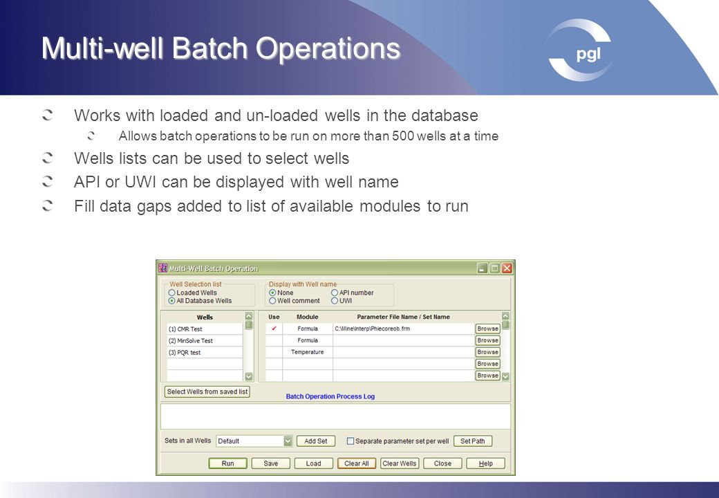 Multi-well Batch Operations Works with loaded and un-loaded wells in the database Allows batch operations to be run on more than 500 wells at a time W