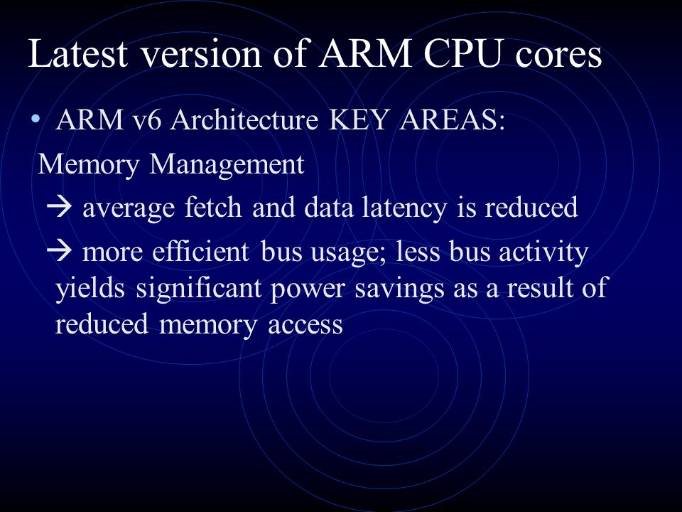 Latest version of ARM CPU cores ARM v6 Architecture KEY AREAS: Memory Management average fetch and data latency is reduced more efficient bus usage; less bus activity yields significant power savings as a result of reduced memory access