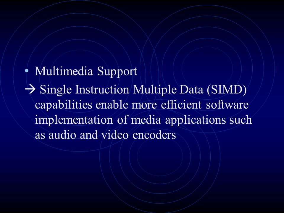Multimedia Support Single Instruction Multiple Data (SIMD) capabilities enable more efficient software implementation of media applications such as audio and video encoders