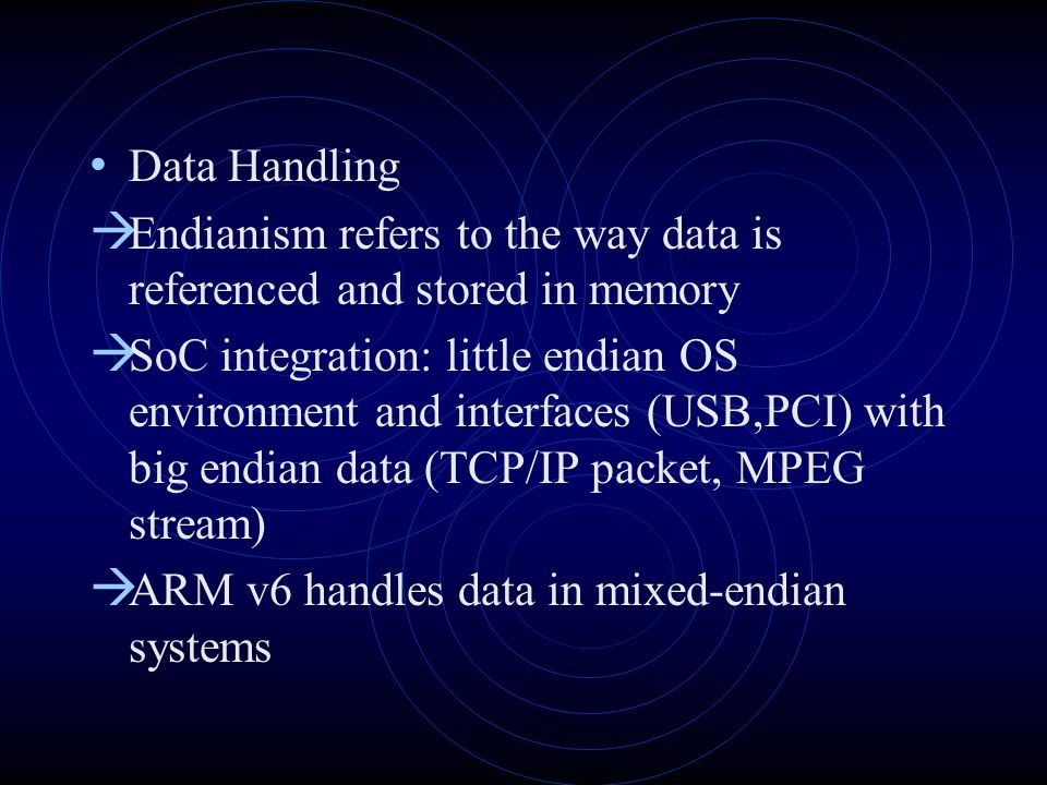 Data Handling Endianism refers to the way data is referenced and stored in memory SoC integration: little endian OS environment and interfaces (USB,PCI) with big endian data (TCP/IP packet, MPEG stream) ARM v6 handles data in mixed-endian systems