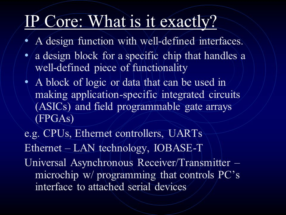 IP Core: What is it exactly. A design function with well-defined interfaces.