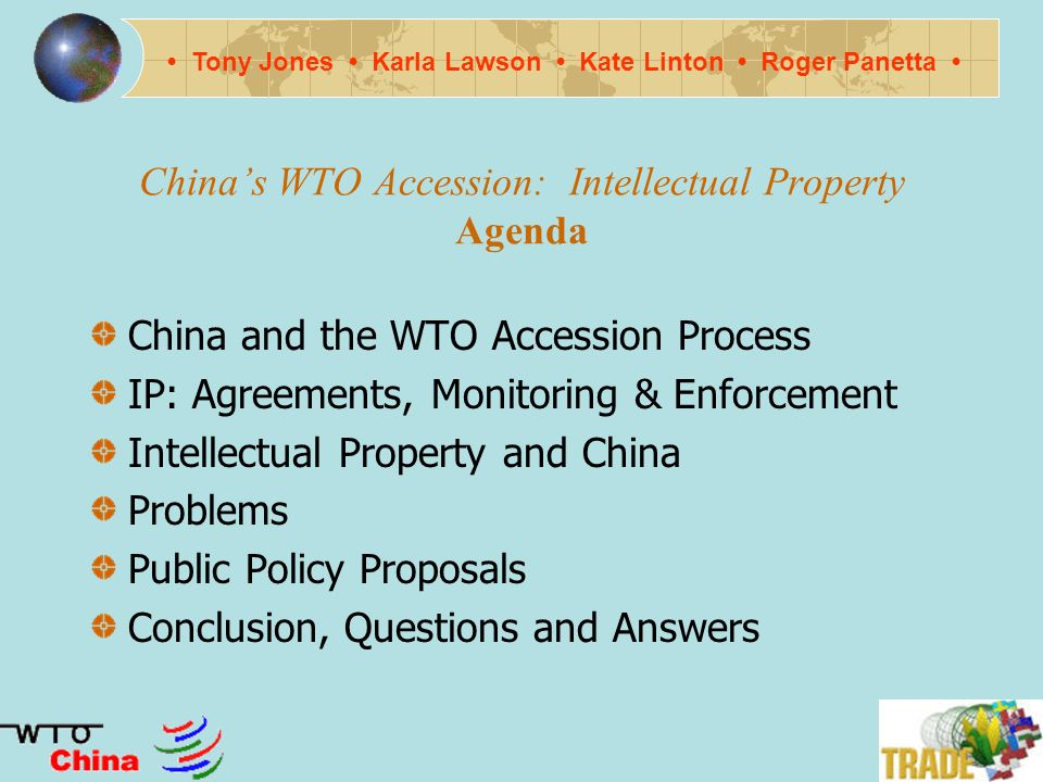 Chinas WTO Accession: Intellectual Property October 21, 2002 Group Members Tony Jones Karla Lawson Kate Linton Roger Panetta Tony Jones Karla Lawson Kate Linton Roger Panetta