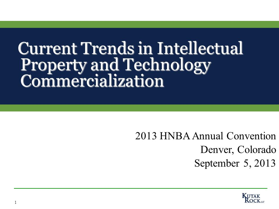1 Current Trends in Intellectual Property and Technology Commercialization Current Trends in Intellectual Property and Technology Commercialization 2013 HNBA Annual Convention Denver, Colorado September 5, 2013