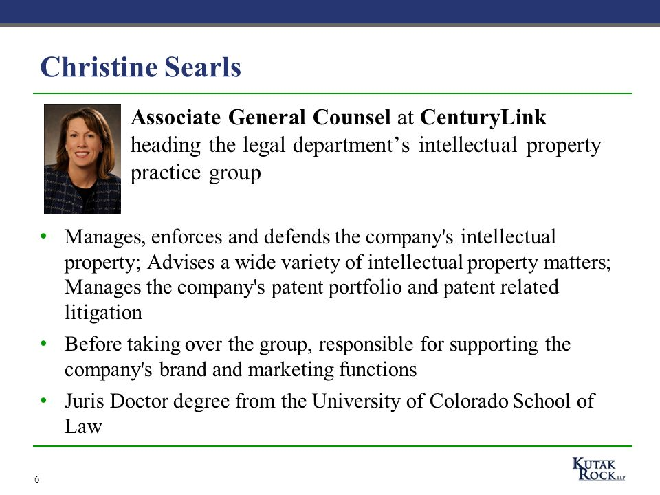 6 Christine Searls Associate General Counsel at CenturyLink heading the legal departments intellectual property practice group Manages, enforces and defends the company s intellectual property; Advises a wide variety of intellectual property matters; Manages the company s patent portfolio and patent related litigation Before taking over the group, responsible for supporting the company s brand and marketing functions Juris Doctor degree from the University of Colorado School of Law