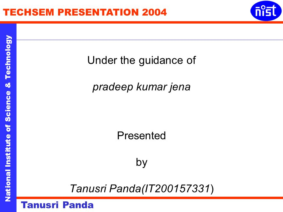 National Institute of Science & Technology TECHSEM PRESENTATION 2004 Tanusri Panda Under the guidance of pradeep kumar jena Presented by Tanusri Panda(IT200157331)