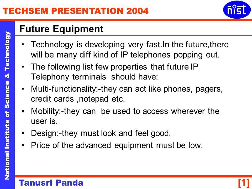 National Institute of Science & Technology TECHSEM PRESENTATION 2004 Tanusri Panda [1] Technology is developing very fast.In the future,there will be many diff kind of IP telephones popping out.