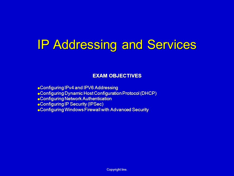 Copyright line. IP Addressing and Services EXAM OBJECTIVES Configuring IPv4 and IPV6 Addressing Configuring IPv4 and IPV6 Addressing Configuring Dynam