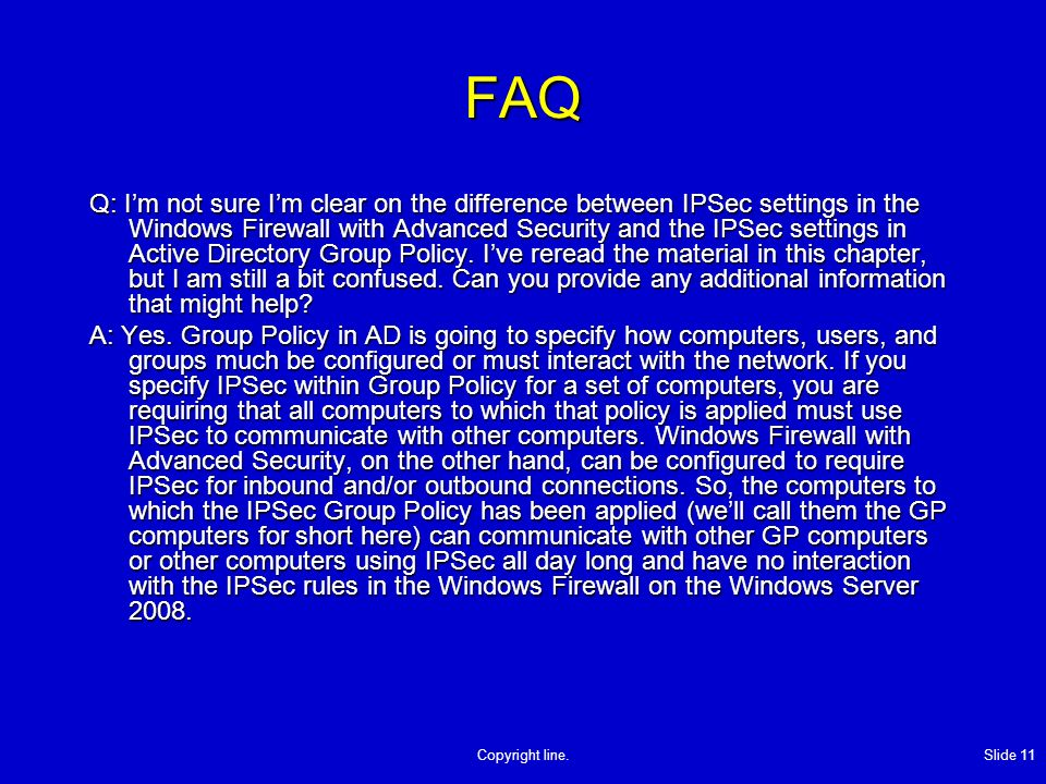 Copyright line. Slide 11 FAQ Q: Im not sure Im clear on the difference between IPSec settings in the Windows Firewall with Advanced Security and the I