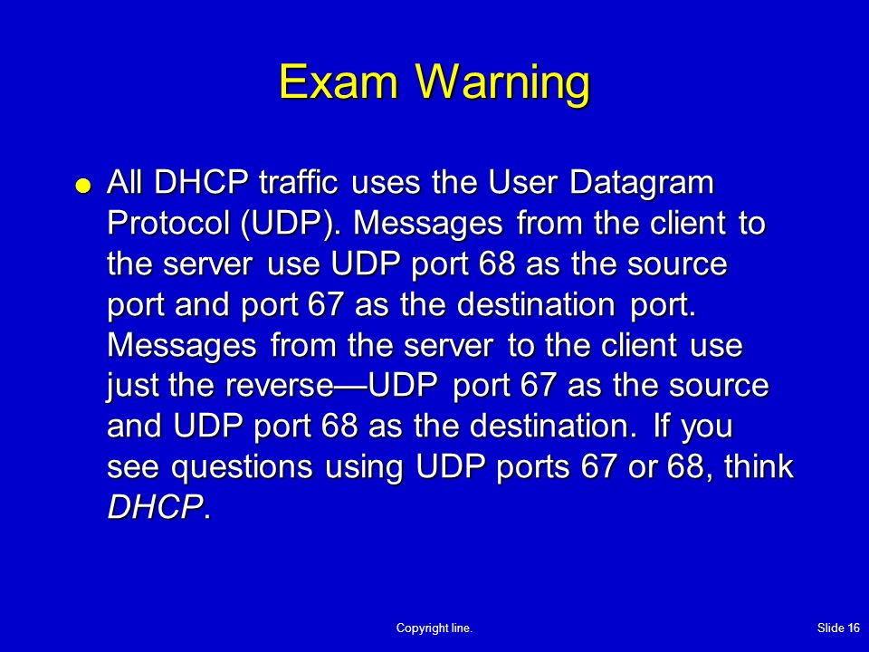Copyright line. Slide 16 Exam Warning All DHCP traffic uses the User Datagram Protocol (UDP). Messages from the client to the server use UDP port 68 a