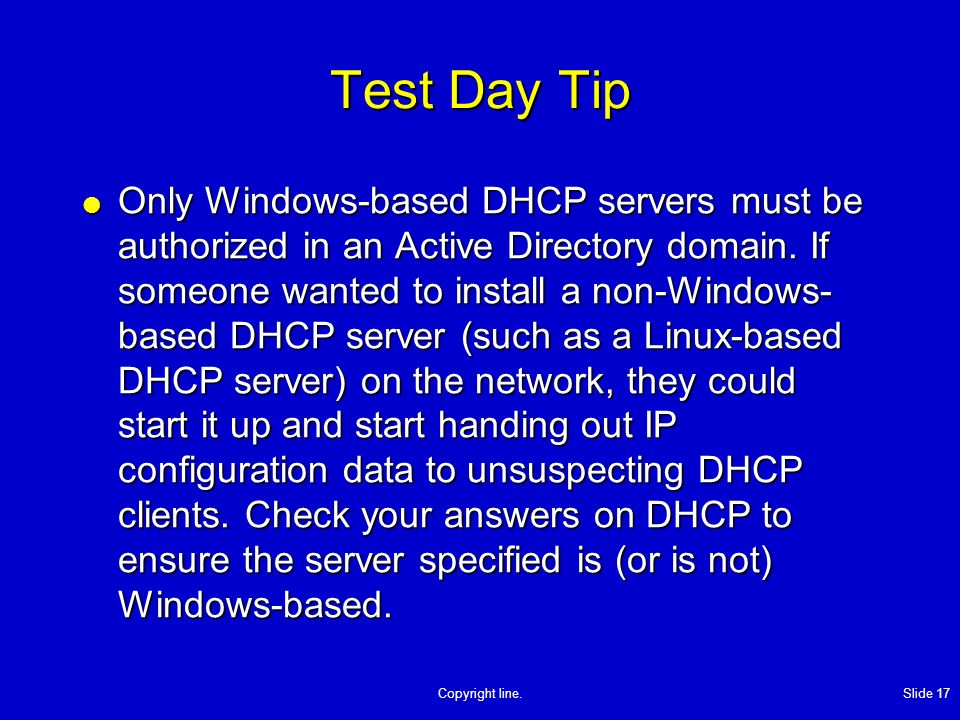 Copyright line. Slide 17 Test Day Tip Only Windows-based DHCP servers must be authorized in an Active Directory domain. If someone wanted to install a