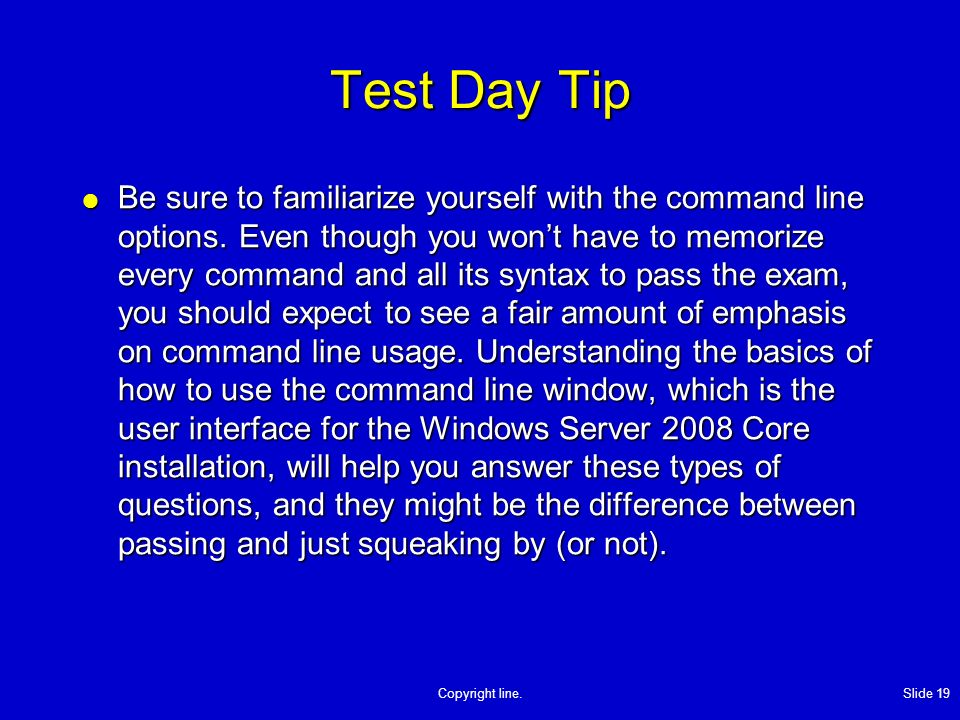 Copyright line. Slide 19 Test Day Tip Be sure to familiarize yourself with the command line options. Even though you wont have to memorize every comma