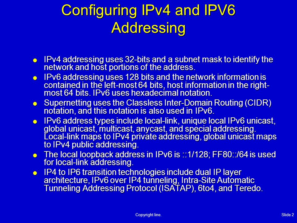 Copyright line. Slide 2 Configuring IPv4 and IPV6 Addressing IPv4 addressing uses 32-bits and a subnet mask to identify the network and host portions