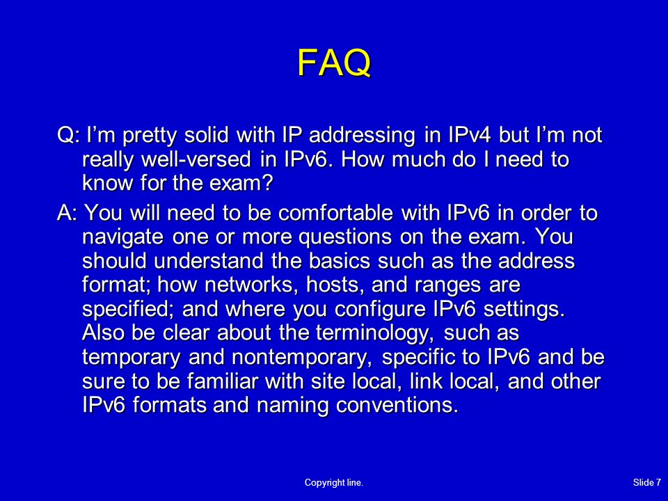 Copyright line. Slide 7 FAQ Q: Im pretty solid with IP addressing in IPv4 but Im not really well-versed in IPv6. How much do I need to know for the ex