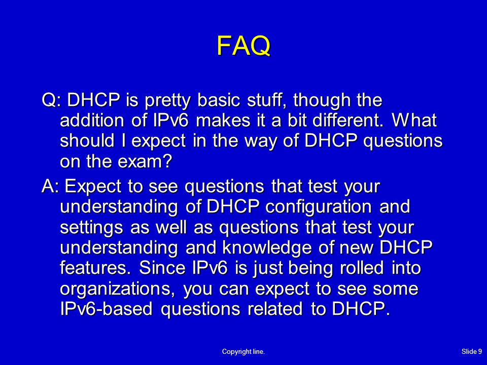 Copyright line. Slide 9 FAQ Q: DHCP is pretty basic stuff, though the addition of IPv6 makes it a bit different. What should I expect in the way of DH