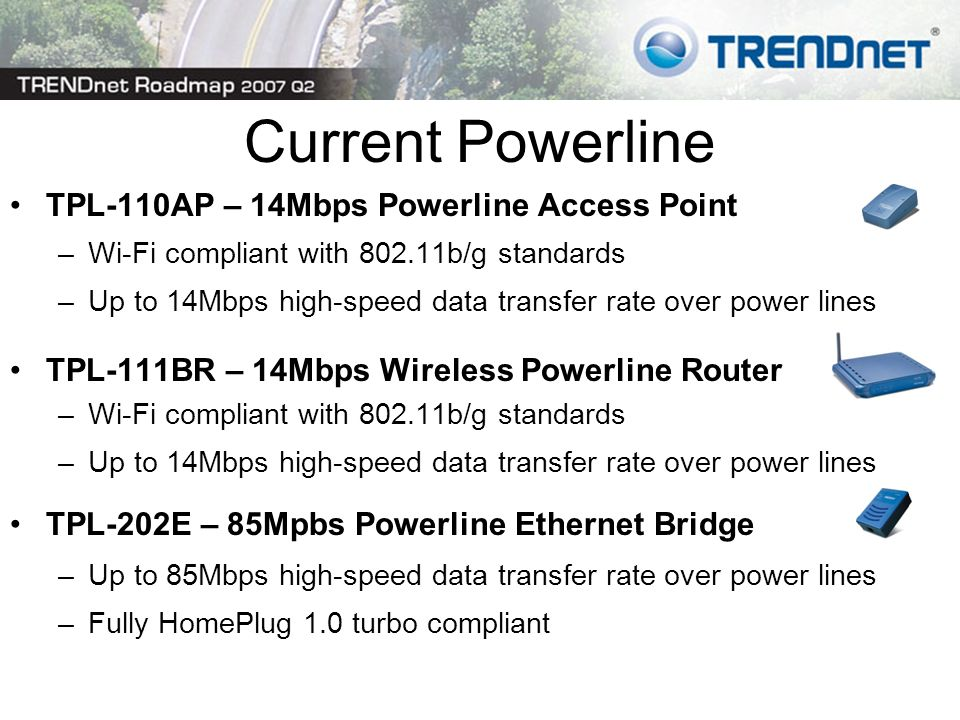 Current Powerline TPL-110AP – 14Mbps Powerline Access Point –Wi-Fi compliant with 802.11b/g standards –Up to 14Mbps high-speed data transfer rate over power lines TPL-111BR – 14Mbps Wireless Powerline Router –Wi-Fi compliant with 802.11b/g standards –Up to 14Mbps high-speed data transfer rate over power lines TPL-202E – 85Mpbs Powerline Ethernet Bridge –Up to 85Mbps high-speed data transfer rate over power lines –Fully HomePlug 1.0 turbo compliant